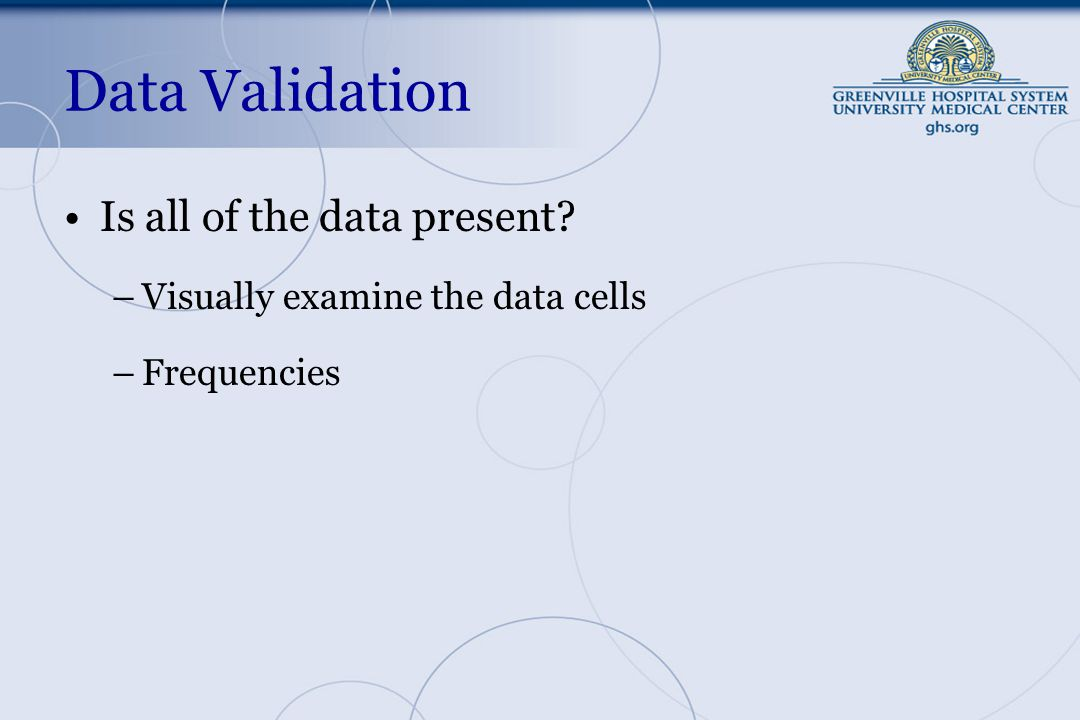 Data Validation Is all of the data present –Visually examine the data cells –Frequencies