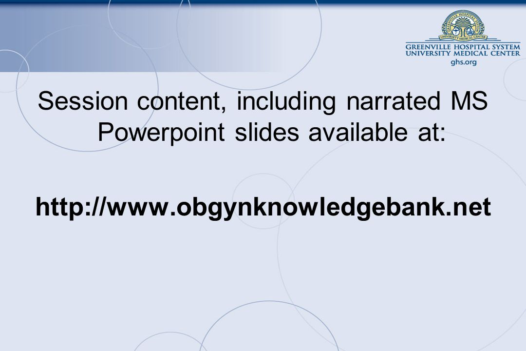 Session content, including narrated MS Powerpoint slides available at: http://www.obgynknowledgebank.net