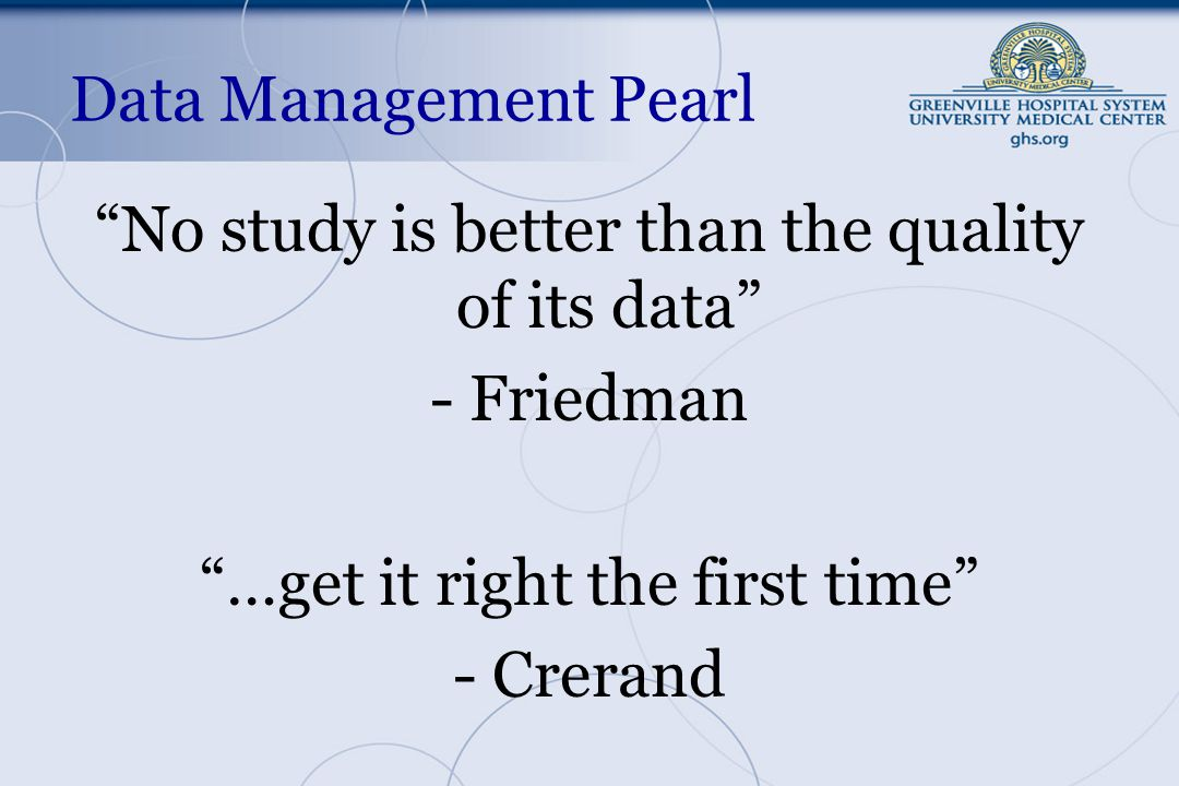 Data Management Pearl No study is better than the quality of its data - Friedman …get it right the first time - Crerand
