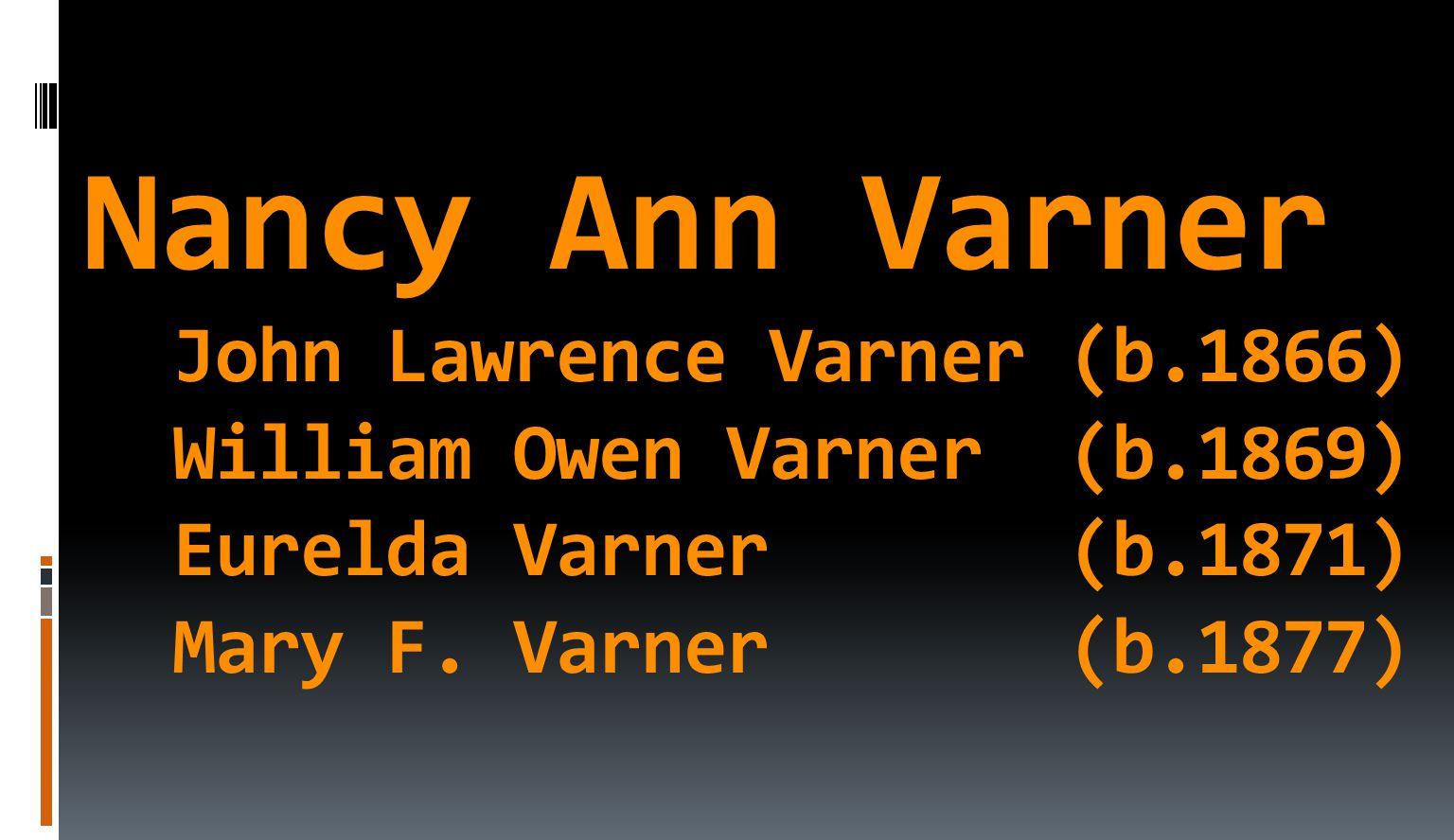 Nancy Ann Varner John Lawrence Varner (b.1866) William Owen Varner (b.1869) Eurelda Varner (b.1871) Mary F.
