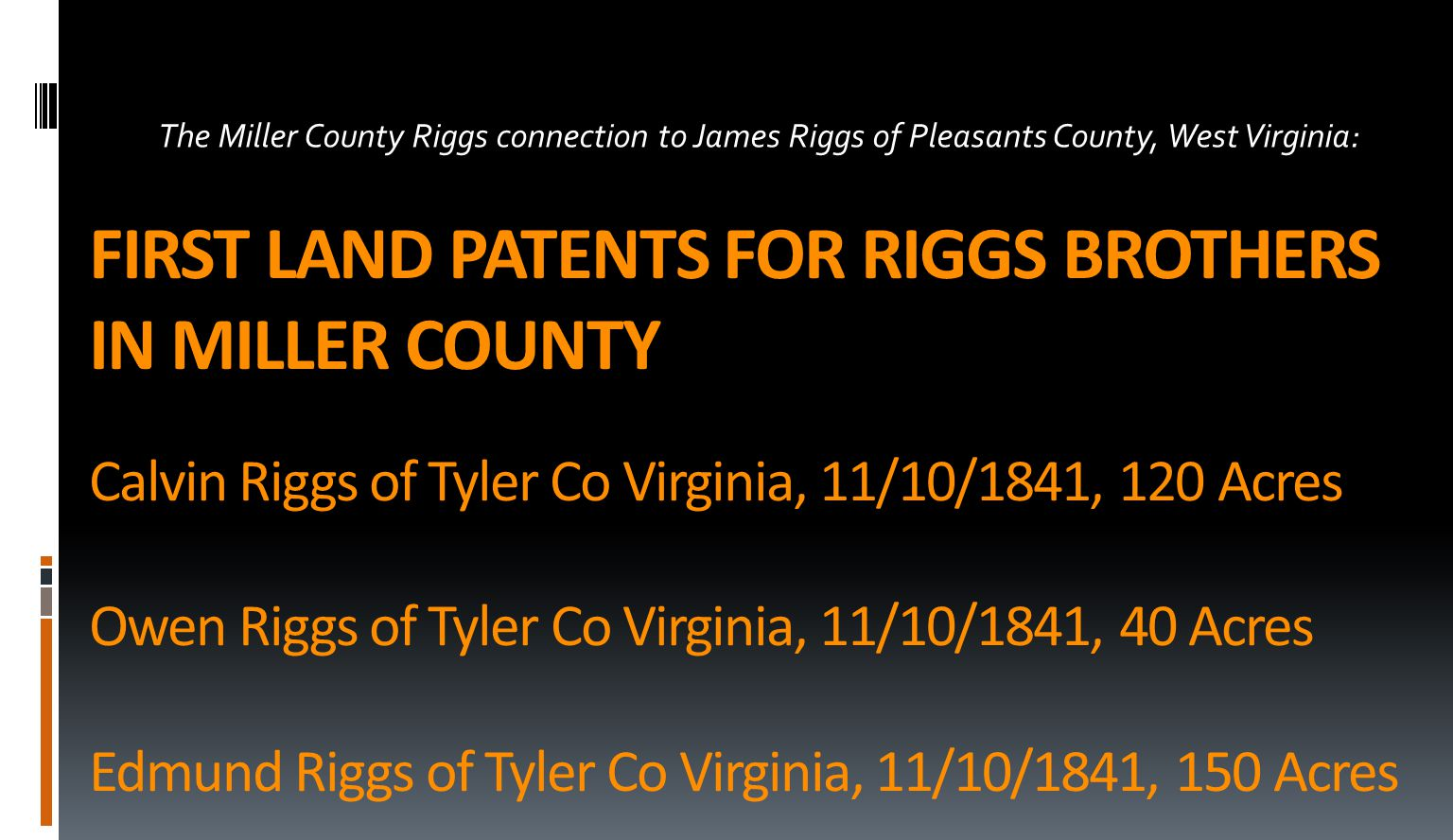 FIRST LAND PATENTS FOR RIGGS BROTHERS IN MILLER COUNTY Calvin Riggs of Tyler Co Virginia, 11/10/1841, 120 Acres Owen Riggs of Tyler Co Virginia, 11/10/1841, 40 Acres Edmund Riggs of Tyler Co Virginia, 11/10/1841, 150 Acres The Miller County Riggs connection to James Riggs of Pleasants County, West Virginia: