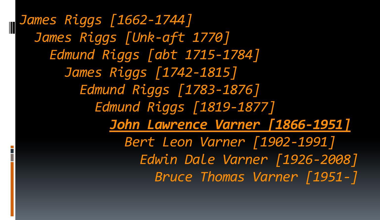 James Riggs [1662-1744] James Riggs [Unk-aft 1770] Edmund Riggs [abt 1715-1784] James Riggs [1742-1815] Edmund Riggs [1783-1876] Edmund Riggs [1819-1877] John Lawrence Varner [1866-1951] Bert Leon Varner [1902-1991] Edwin Dale Varner [1926-2008] Bruce Thomas Varner [1951-]