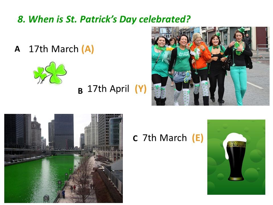 8. When is St. Patrick's Day celebrated 17th March (A) 17th April (Y) 7th March (E) A B C