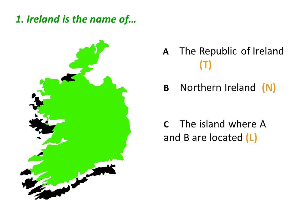 1. Ireland is the name of… A The Republic of Ireland (T) B Northern Ireland (N) C The island where A and B are located (L)
