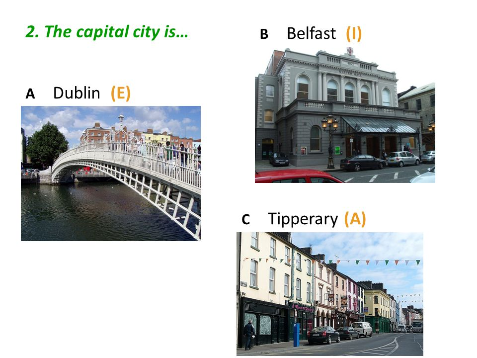 2. The capital city is… A Dublin (E) C Tipperary (A) B Belfast (I)