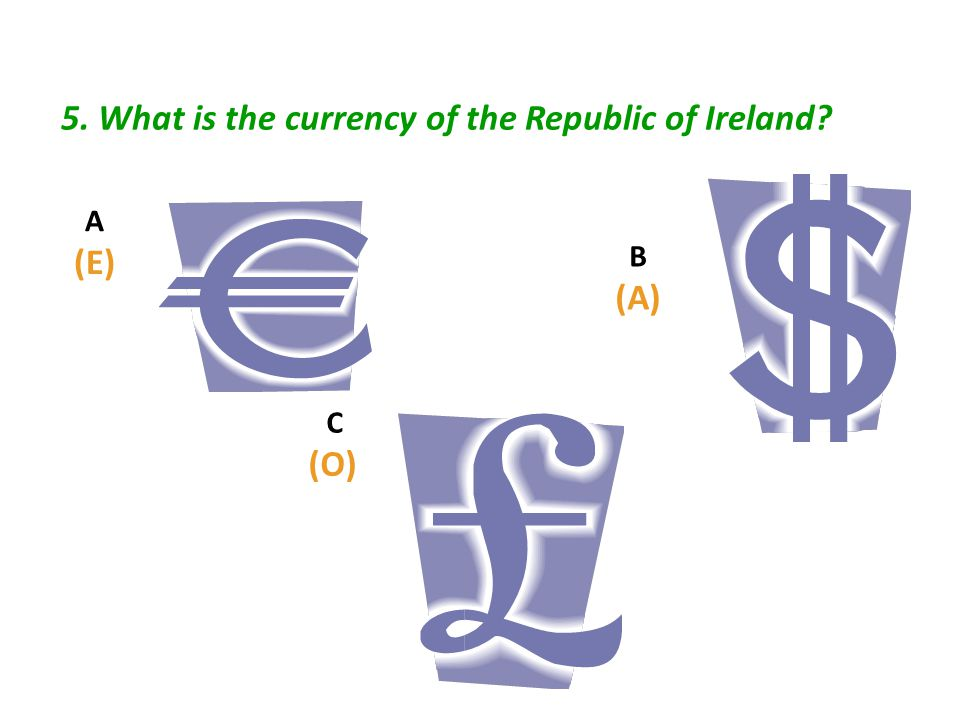 5. What is the currency of the Republic of Ireland? C (O) A (E) B (A)