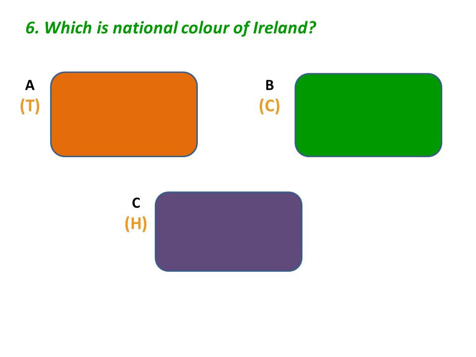 6. Which is national colour of Ireland? A (T) C (H) B (C)