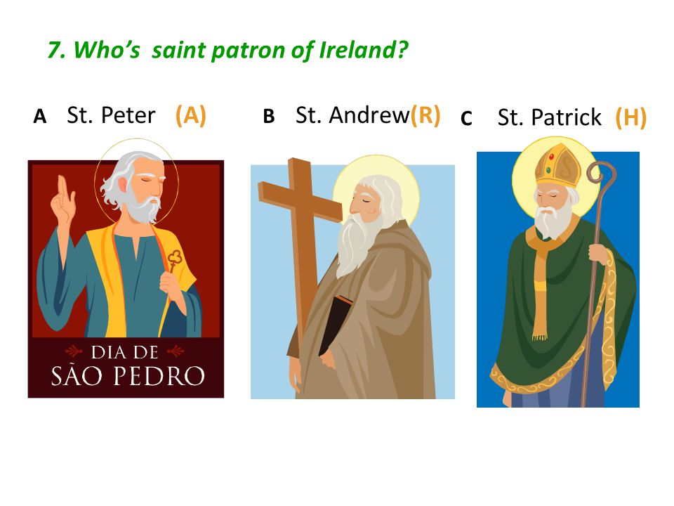 7. Who's saint patron of Ireland? C St. Patrick (H) B St. Andrew(R) A St. Peter (A)