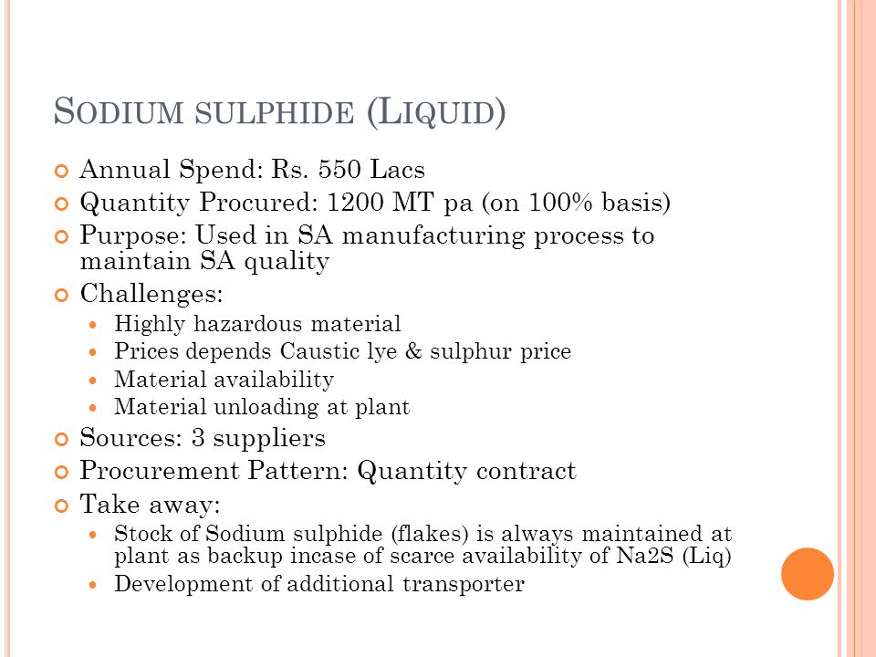S ODIUM SULPHIDE (L IQUID ) Annual Spend: Rs. 550 Lacs Quantity Procured: 1200 MT pa (on 100% basis) Purpose: Used in SA manufacturing process to main
