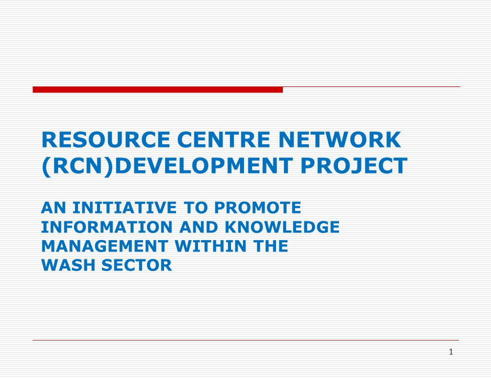 1 RESOURCE CENTRE NETWORK (RCN)DEVELOPMENT PROJECT AN INITIATIVE TO PROMOTE INFORMATION AND KNOWLEDGE MANAGEMENT WITHIN THE WASH SECTOR