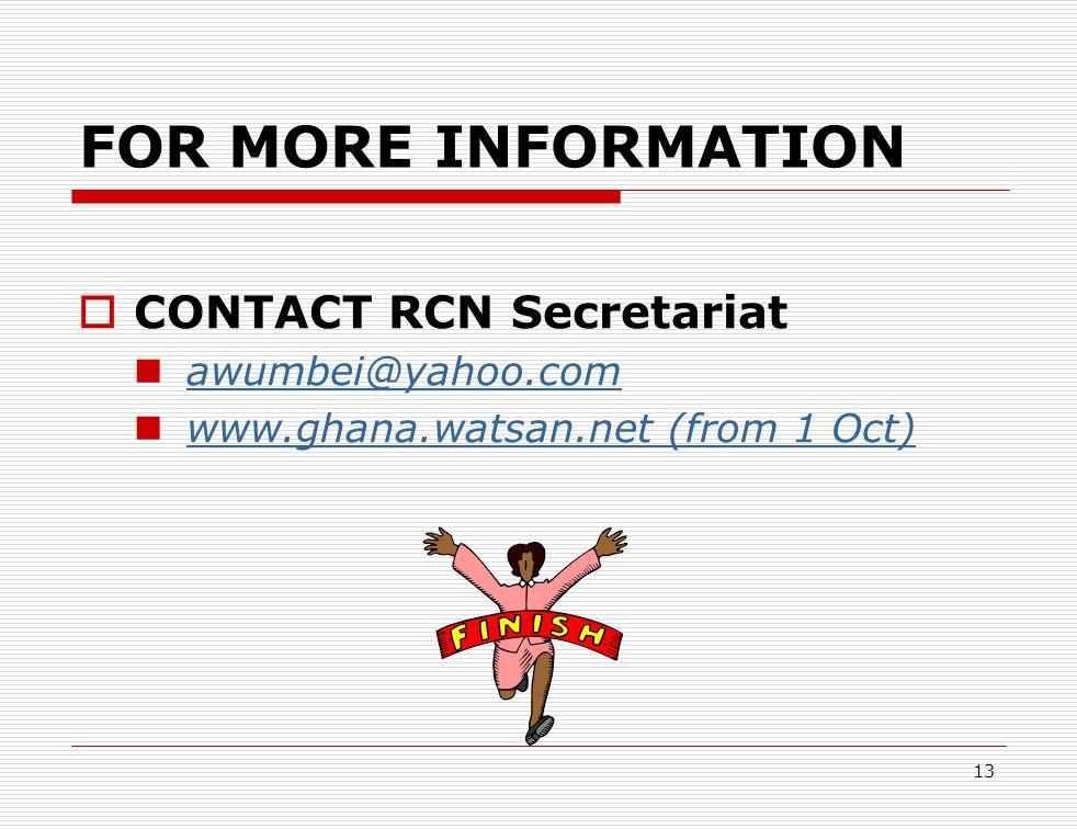 FOR MORE INFORMATION  CONTACT RCN Secretariat awumbei@yahoo.com www.ghana.watsan.net (from 1 Oct) www.ghana.watsan.net (from 1 Oct) 13