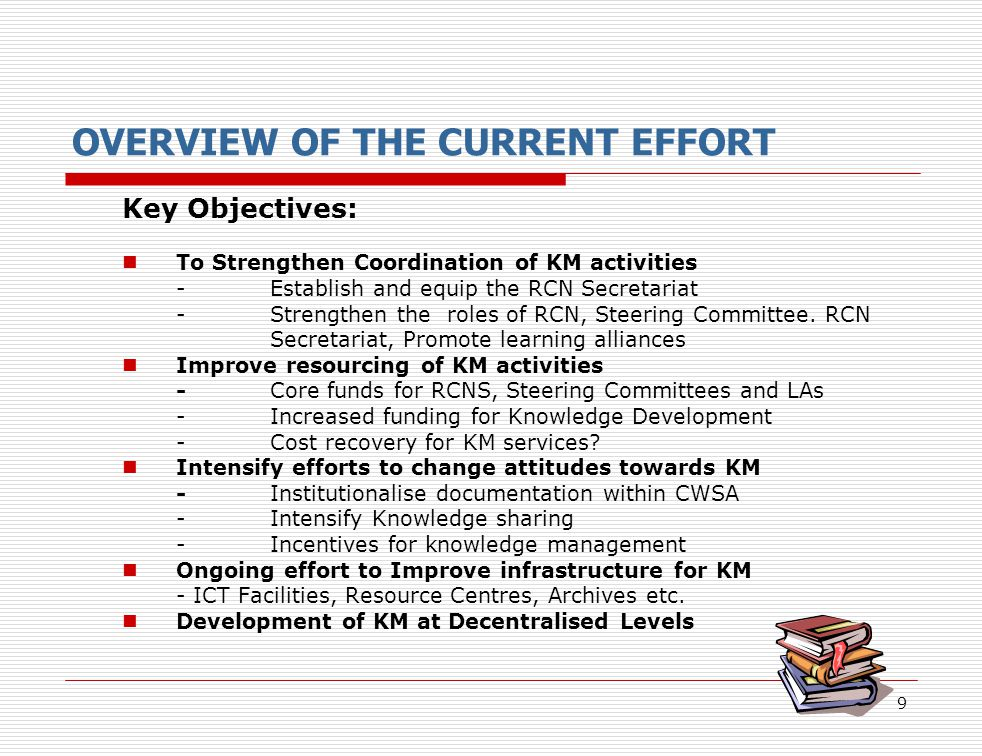 9 OVERVIEW OF THE CURRENT EFFORT Key Objectives: To Strengthen Coordination of KM activities - Establish and equip the RCN Secretariat - Strengthen th
