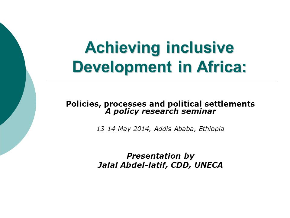Achieving inclusive Development in Africa: Policies, processes and political settlements A policy research seminar 13-14 May 2014, Addis Ababa, Ethiop