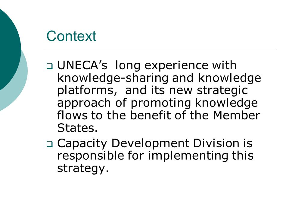 Context  UNECA's long experience with knowledge-sharing and knowledge platforms, and its new strategic approach of promoting knowledge flows to the b