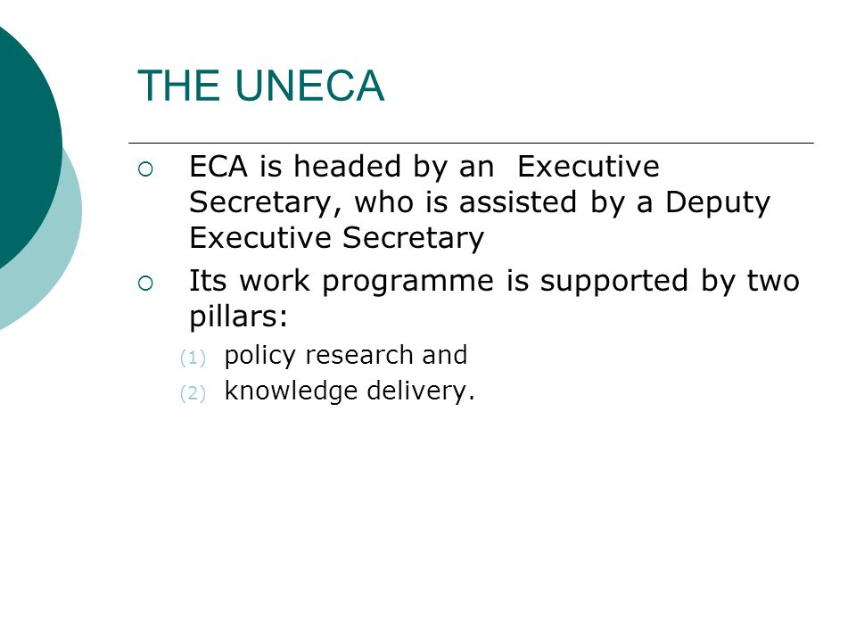 THE UNECA  ECA is headed by an Executive Secretary, who is assisted by a Deputy Executive Secretary  Its work programme is supported by two pillars: (1) policy research and (2) knowledge delivery.