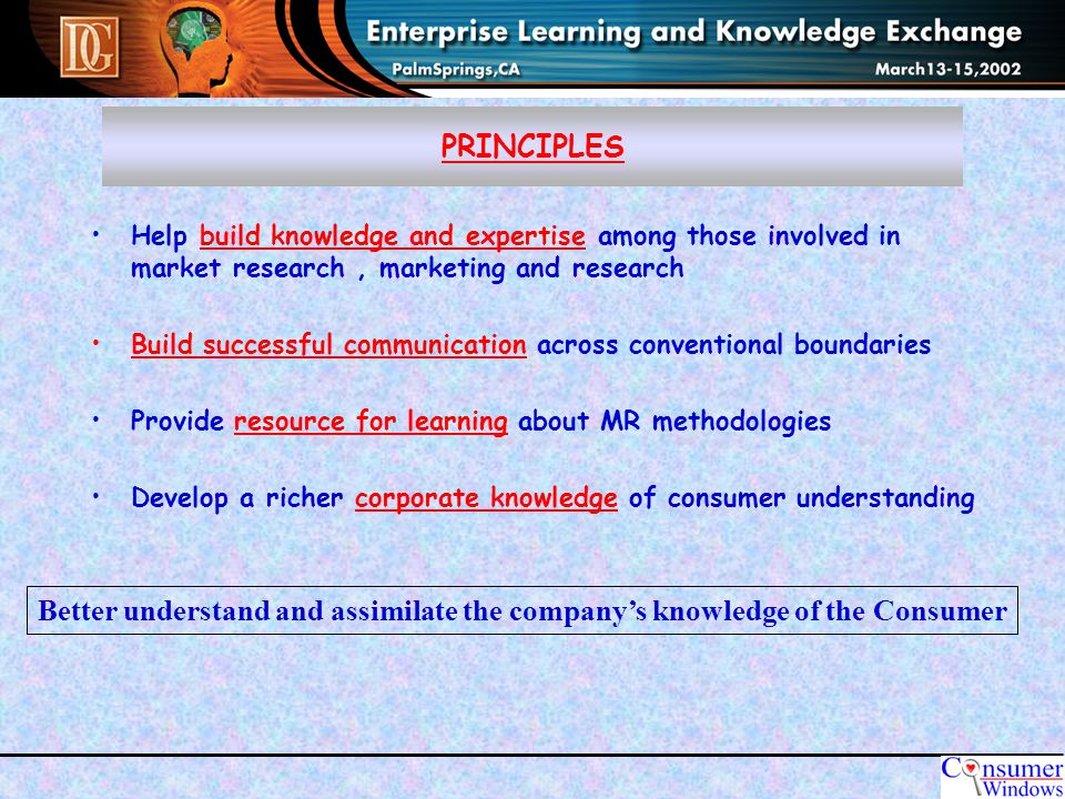 PRINCIPLES Help build knowledge and expertise among those involved in market research, marketing and research Build successful communication across conventional boundaries Provide resource for learning about MR methodologies Develop a richer corporate knowledge of consumer understanding Better understand and assimilate the company's knowledge of the Consumer