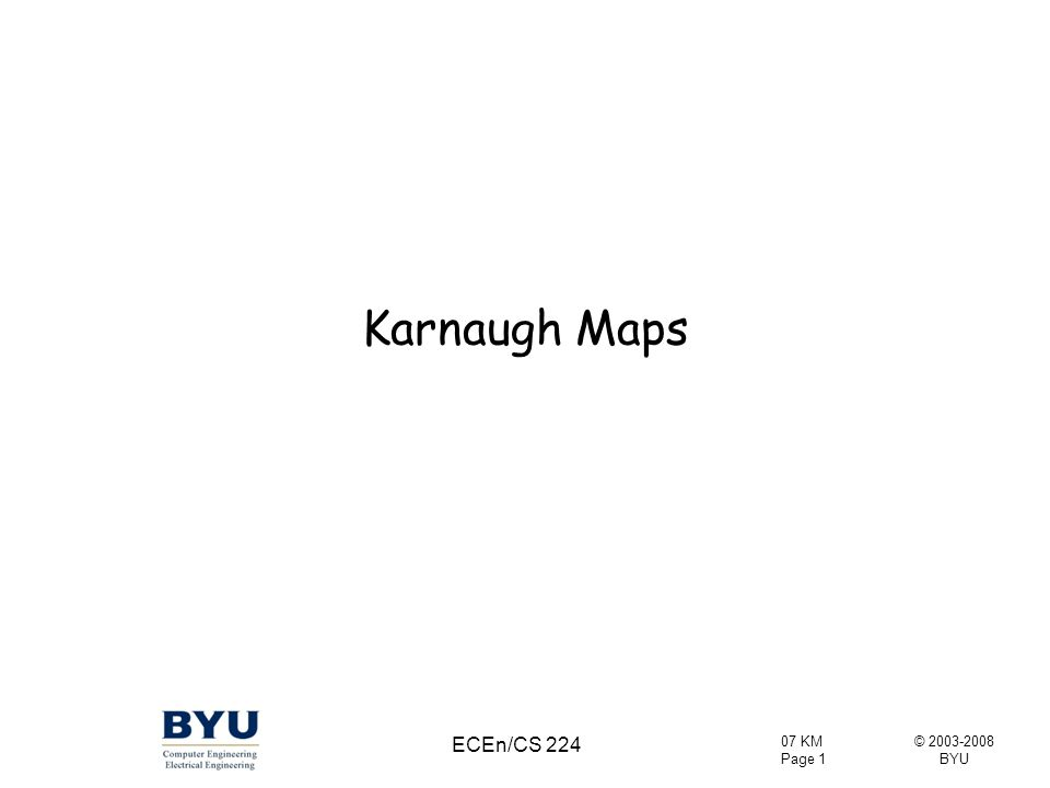 © 2003-2008 BYU 07 KM Page 52 ECEn/CS 224 D'E' Some Implicants in a 5-Variable KMap A=0A=1 AB'C'D A'BCD B'C'DE' ABC'DE Some of these are not prime…