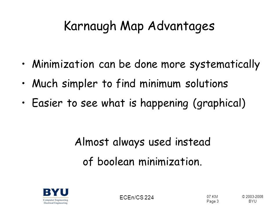 © 2003-2008 BYU 07 KM Page 14 ECEn/CS 224 Another Example F = A'B + AB' + AB = (A'B + AB) + (AB' + AB) = A + B
