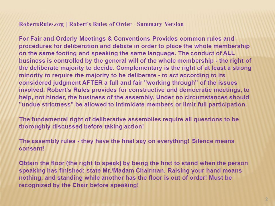 RobertsRules.org | Robert s Rules of Order - Summary Version For Fair and Orderly Meetings & Conventions Provides common rules and procedures for deliberation and debate in order to place the whole membership on the same footing and speaking the same language.