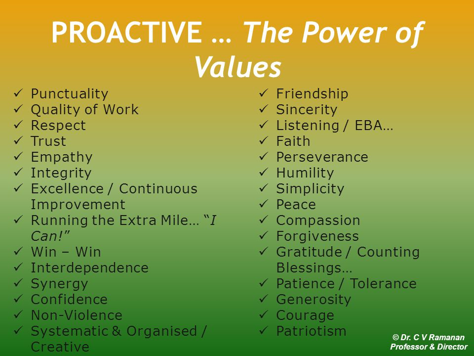 Punctuality Quality of Work Respect Trust Empathy Integrity Excellence / Continuous Improvement Running the Extra Mile… I Can! Win – Win Interdependence Synergy Confidence Non-Violence Systematic & Organised / Creative Enthusiasm / Passion Friendship Sincerity Listening / EBA… Faith Perseverance Humility Simplicity Peace Compassion Forgiveness Gratitude / Counting Blessings… Patience / Tolerance Generosity Courage Patriotism PROACTIVE … The Power of Values © Dr.