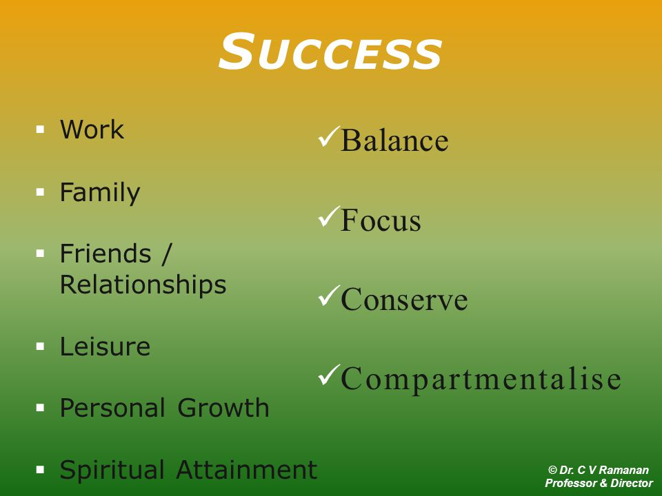  Work  Family  Friends / Relationships  Leisure  Personal Growth  Spiritual Attainment S UCCESS Balance Focus Conserve Compartmentalise © Dr.