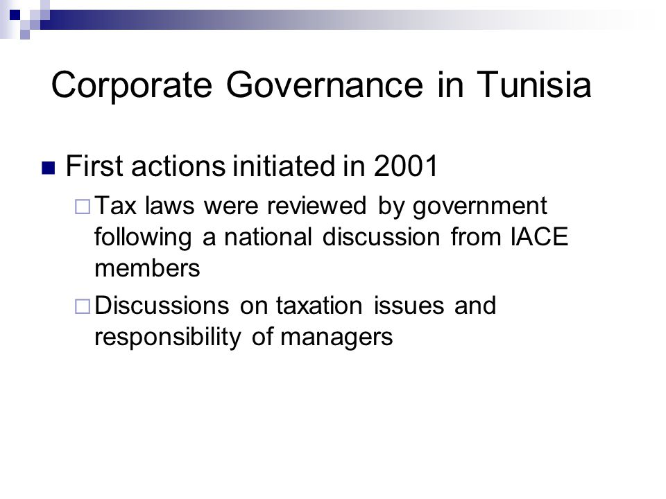 Corporate Governance in Tunisia First actions initiated in 2001  Tax laws were reviewed by government following a national discussion from IACE members  Discussions on taxation issues and responsibility of managers