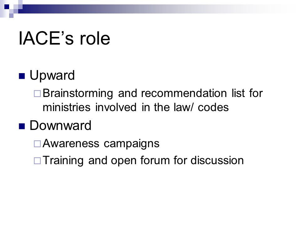 IACE's role Upward  Brainstorming and recommendation list for ministries involved in the law/ codes Downward  Awareness campaigns  Training and open forum for discussion