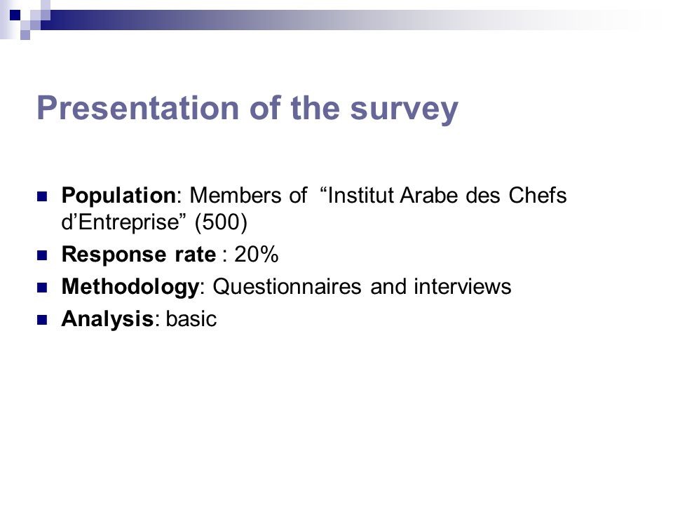 Presentation of the survey Population: Members of Institut Arabe des Chefs d'Entreprise (500) Response rate : 20% Methodology: Questionnaires and interviews Analysis: basic