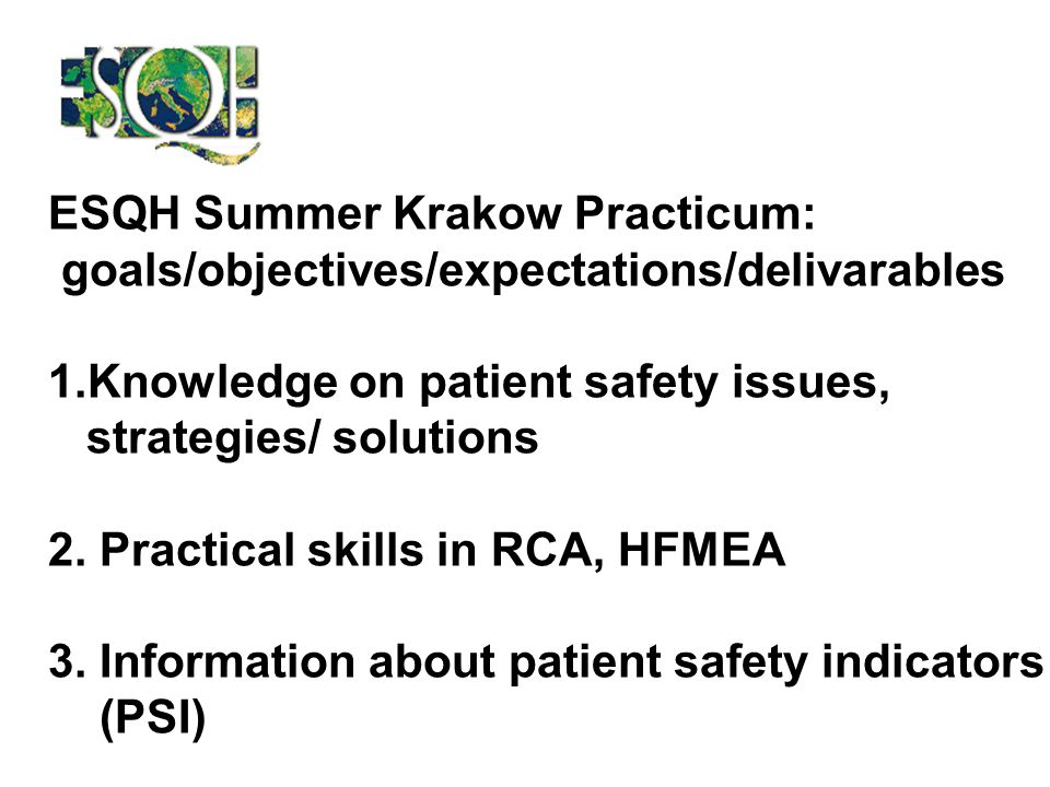 ESQH Summer Krakow Practicum: goals/objectives/expectations/delivarables 1.Knowledge on patient safety issues, strategies/ solutions 2.