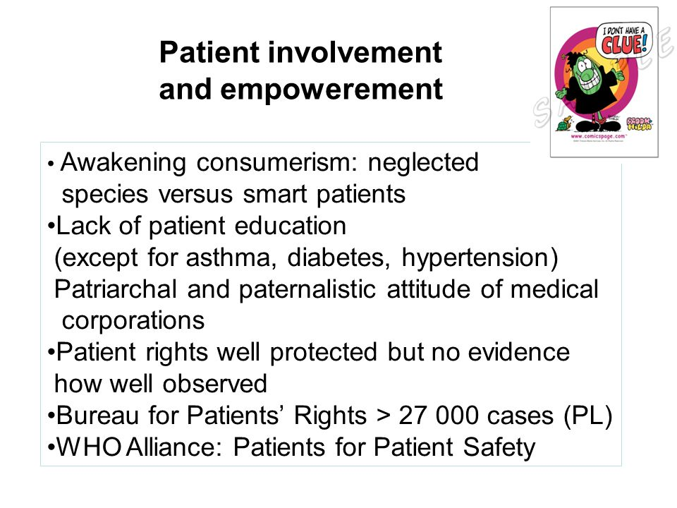 Patient involvement and empowerement Awakening consumerism: neglected species versus smart patients Lack of patient education (except for asthma, diabetes, hypertension) Patriarchal and paternalistic attitude of medical corporations Patient rights well protected but no evidence how well observed Bureau for Patients' Rights > 27 000 cases (PL) WHO Alliance: Patients for Patient Safety