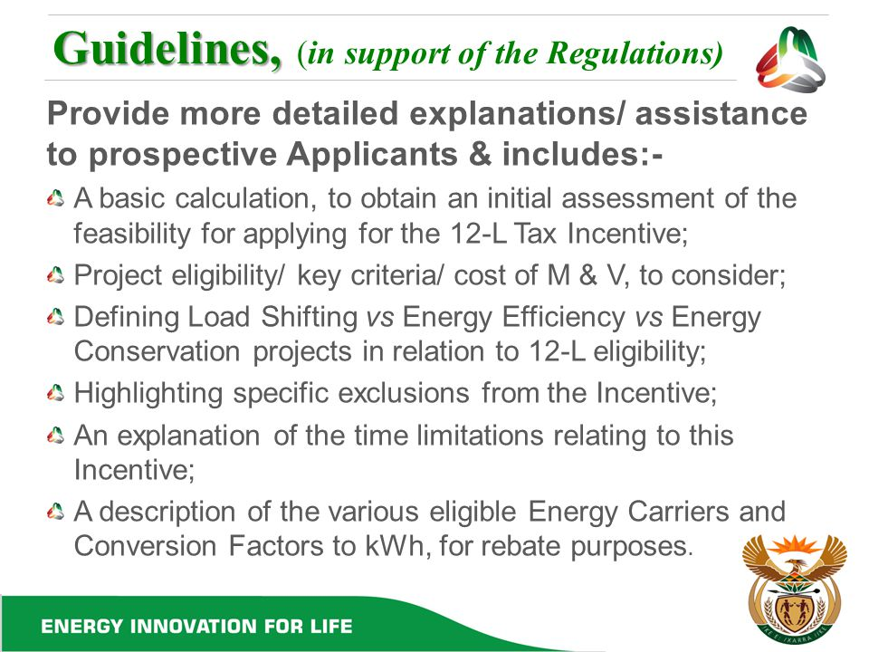 Guidelines, Guidelines, (in support of the Regulations) Provide more detailed explanations/ assistance to prospective Applicants & includes:- A basic calculation, to obtain an initial assessment of the feasibility for applying for the 12-L Tax Incentive; Project eligibility/ key criteria/ cost of M & V, to consider; Defining Load Shifting vs Energy Efficiency vs Energy Conservation projects in relation to 12-L eligibility; Highlighting specific exclusions from the Incentive; An explanation of the time limitations relating to this Incentive; A description of the various eligible Energy Carriers and Conversion Factors to kWh, for rebate purposes.