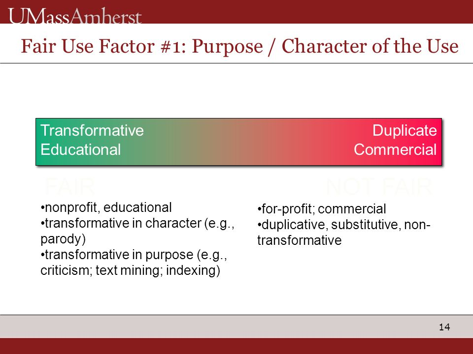 14 Fair Use Factor #1: Purpose / Character of the Use Transformative Educational Duplicate Commercial Non-ProfitProfit FAIRNOT FAIR nonprofit, educati
