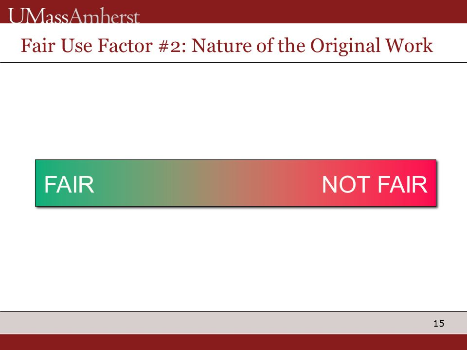 15 Fair Use Factor #2: Nature of the Original Work FactCreative Material is intended for use in education FAIRNOT FAIR Material is the subject of scho