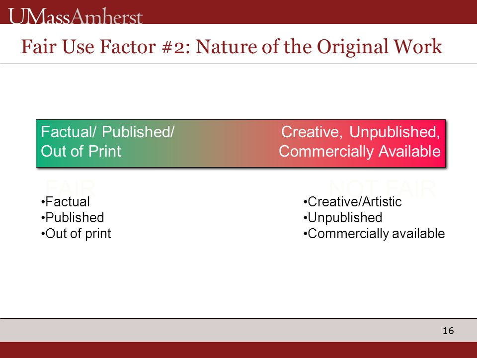 16 Fair Use Factor #2: Nature of the Original Work Factual/ Published/ Out of Print Creative, Unpublished, Commercially Available Material is intended