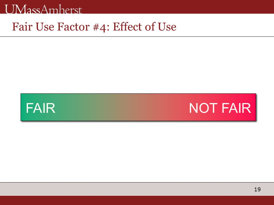 19 Fair Use Factor #4: Effect of Use No EffectReplaces Purchase Posting on Public Site FAIRNOT FAIR Posting behind Password