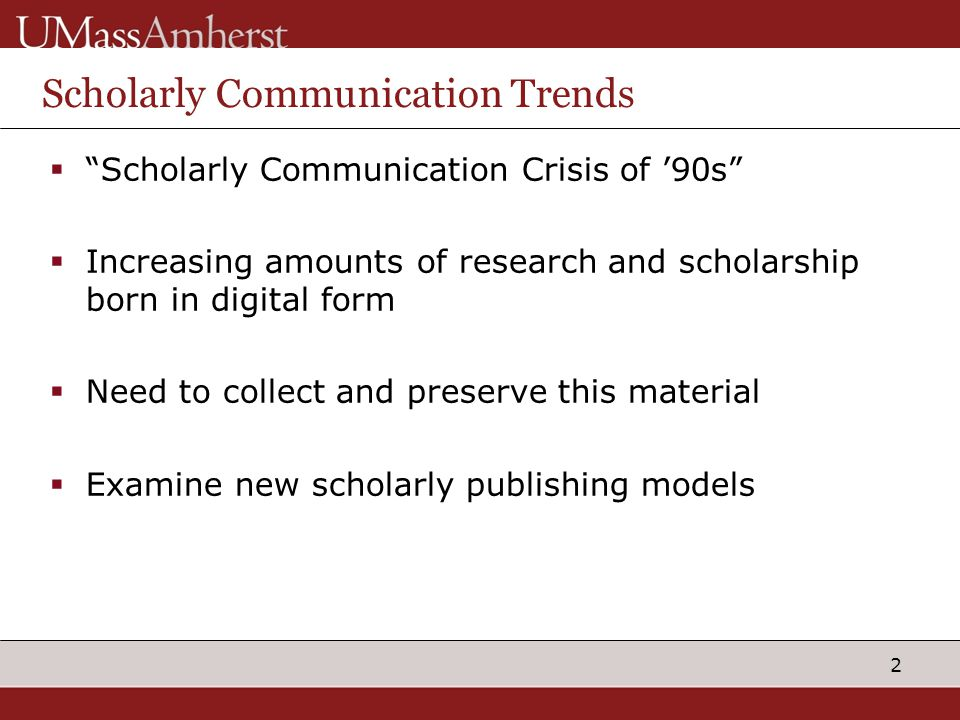"2 Scholarly Communication Trends  ""Scholarly Communication Crisis of '90s""  Increasing amounts of research and scholarship born in digital form  Ne"