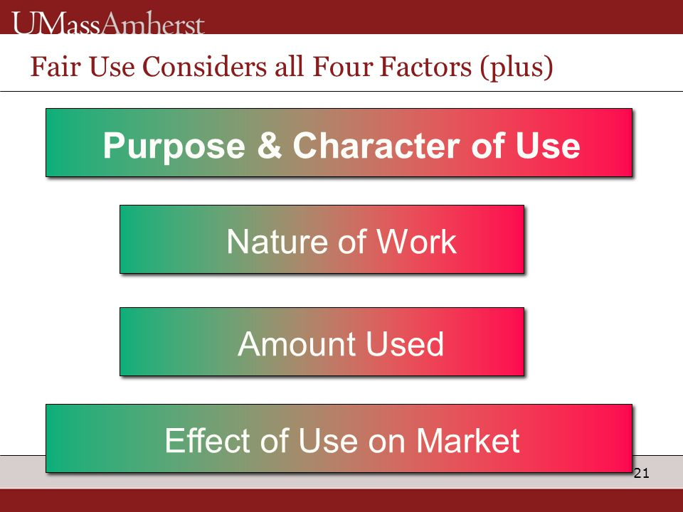 21 Fair Use Considers all Four Factors (plus) Purpose & Character of Use Nature of Work Amount Used Effect of Use on Market