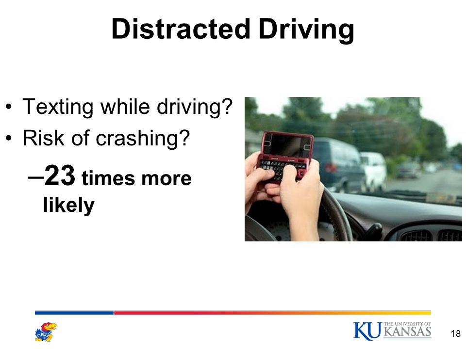 Distracted Driving Texting while driving Risk of crashing –23 times more likely 18