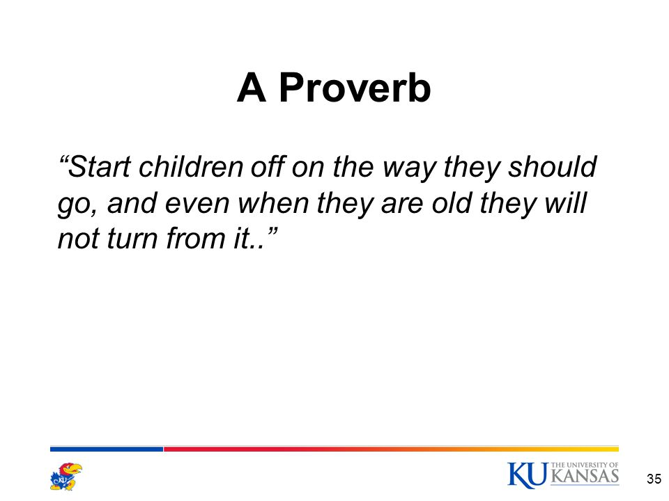 A Proverb Start children off on the way they should go, and even when they are old they will not turn from it.. 35