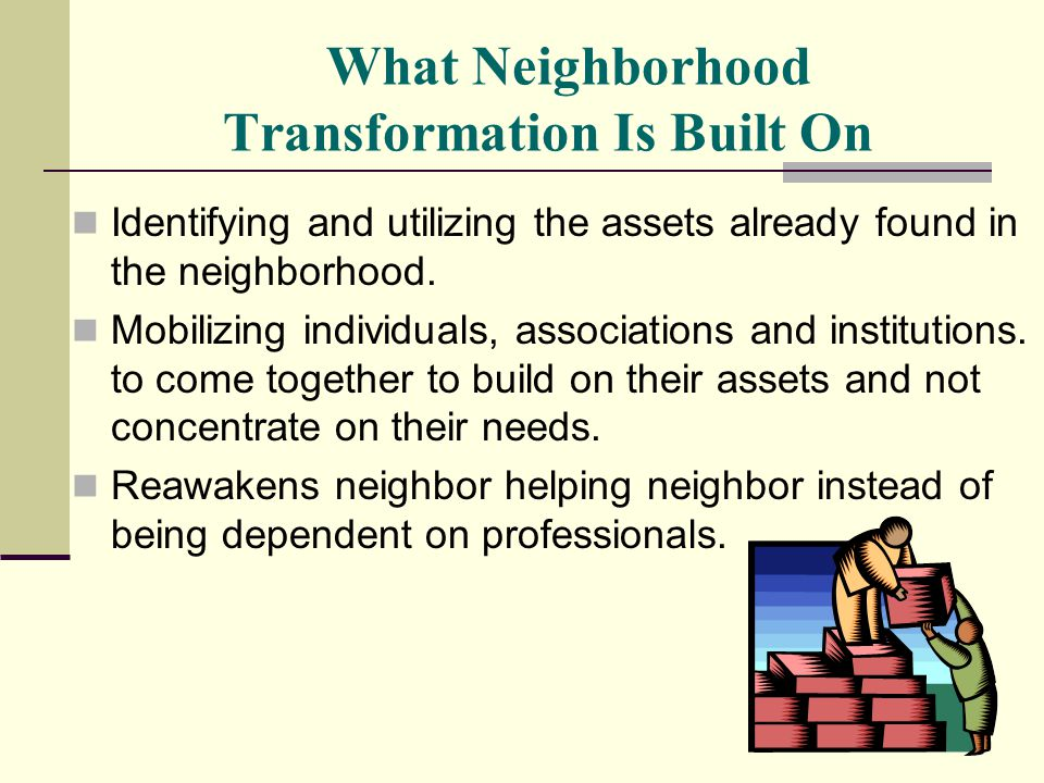 What Neighborhood Transformation Is Built On Identifying and utilizing the assets already found in the neighborhood. Mobilizing individuals, associati
