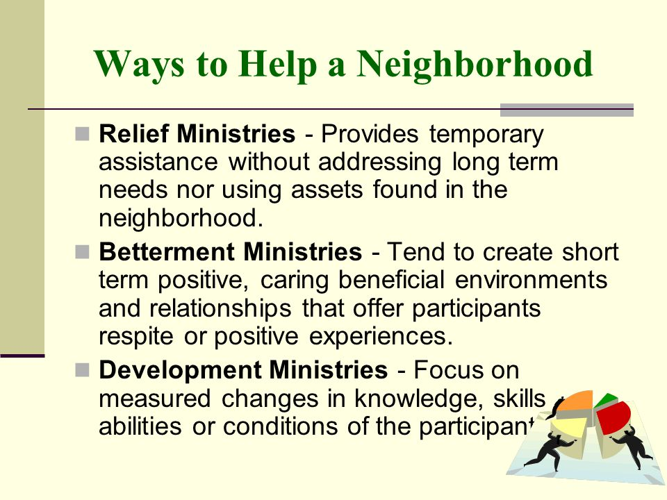 Ways to Help a Neighborhood Relief Ministries - Provides temporary assistance without addressing long term needs nor using assets found in the neighbo