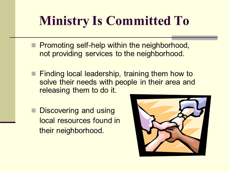 Ministry Is Committed To Promoting self-help within the neighborhood, not providing services to the neighborhood. Finding local leadership, training t