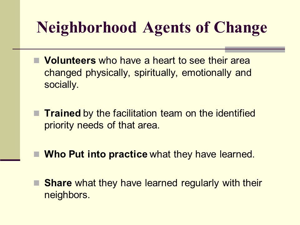 Neighborhood Agents of Change Volunteers who have a heart to see their area changed physically, spiritually, emotionally and socially. Trained by the