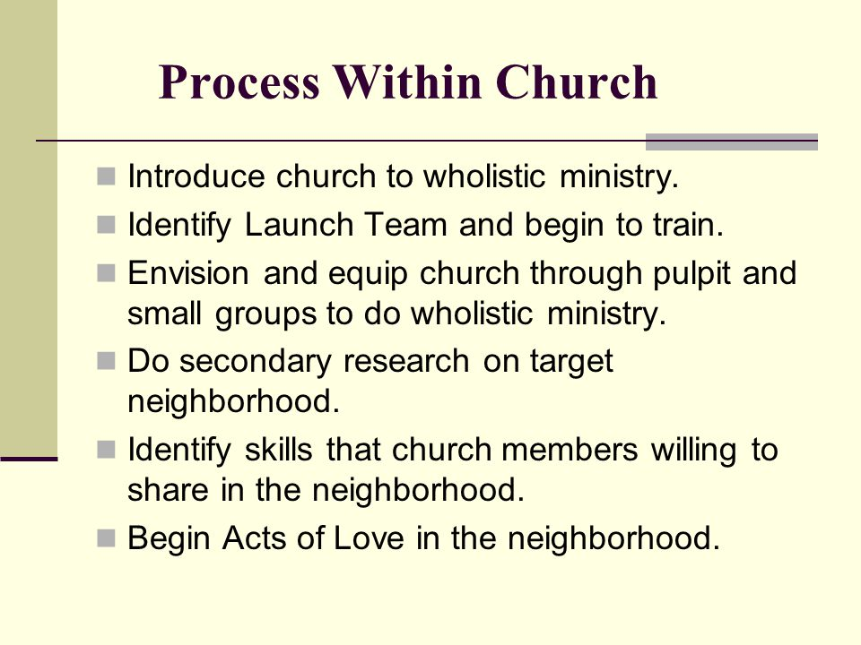 Process Within Church Introduce church to wholistic ministry. Identify Launch Team and begin to train. Envision and equip church through pulpit and sm