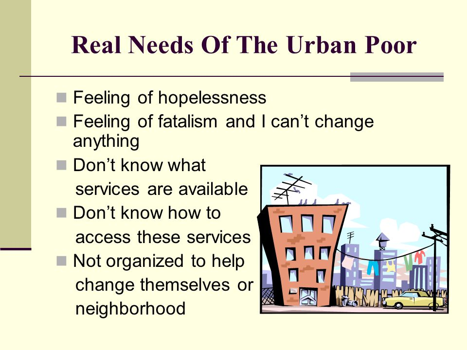 Real Needs Of The Urban Poor Feeling of hopelessness Feeling of fatalism and I can't change anything Don't know what services are available Don't know
