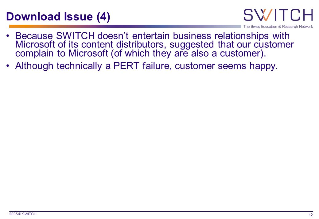2005 © SWITCH 12 Download Issue (4) Because SWITCH doesn't entertain business relationships with Microsoft of its content distributors, suggested that our customer complain to Microsoft (of which they are also a customer).