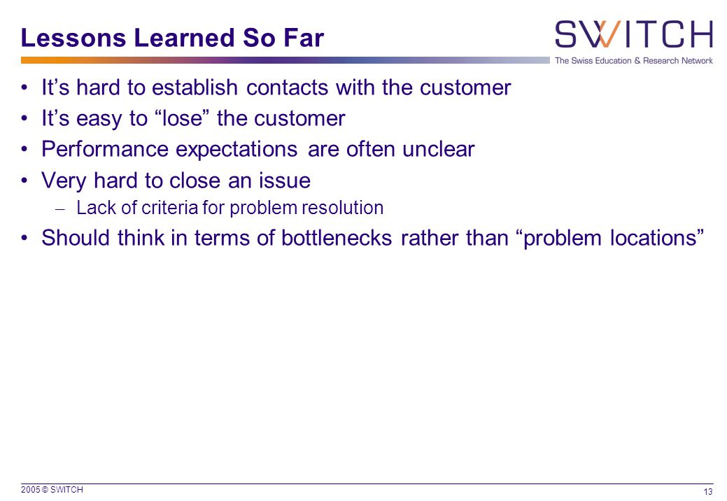 2005 © SWITCH 13 Lessons Learned So Far It's hard to establish contacts with the customer It's easy to lose the customer Performance expectations are often unclear Very hard to close an issue – Lack of criteria for problem resolution Should think in terms of bottlenecks rather than problem locations