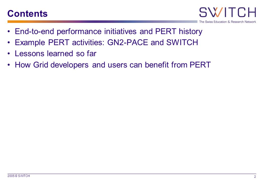 2005 © SWITCH 2 Contents End-to-end performance initiatives and PERT history Example PERT activities: GN2-PACE and SWITCH Lessons learned so far How Grid developers and users can benefit from PERT
