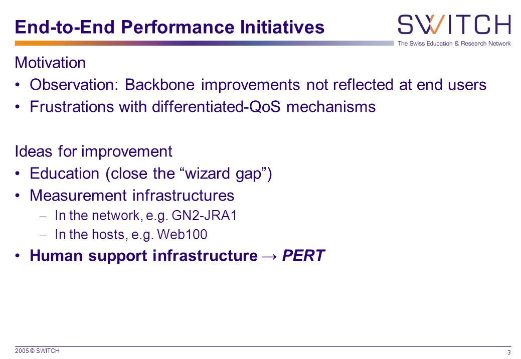 2005 © SWITCH 3 End-to-End Performance Initiatives Motivation Observation: Backbone improvements not reflected at end users Frustrations with differentiated-QoS mechanisms Ideas for improvement Education (close the wizard gap ) Measurement infrastructures – In the network, e.g.