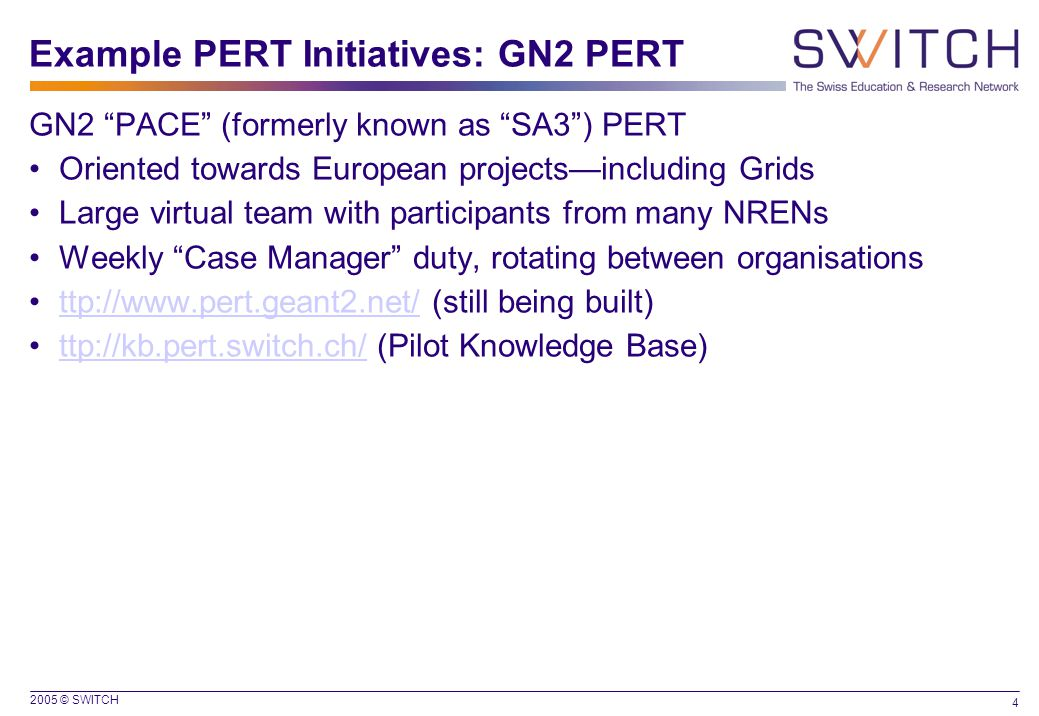2005 © SWITCH 4 Example PERT Initiatives: GN2 PERT GN2 PACE (formerly known as SA3 ) PERT Oriented towards European projects—including Grids Large virtual team with participants from many NRENs Weekly Case Manager duty, rotating between organisations ttp://www.pert.geant2.net/ (still being built)ttp://www.pert.geant2.net/ ttp://kb.pert.switch.ch/ (Pilot Knowledge Base)ttp://kb.pert.switch.ch/